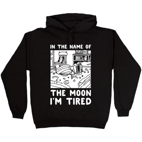 In the Name of the Moon I'm Tired Hooded Sweatshirt