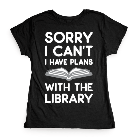 Sorry I Can't I Have Plans With The Library Womens T-Shirt