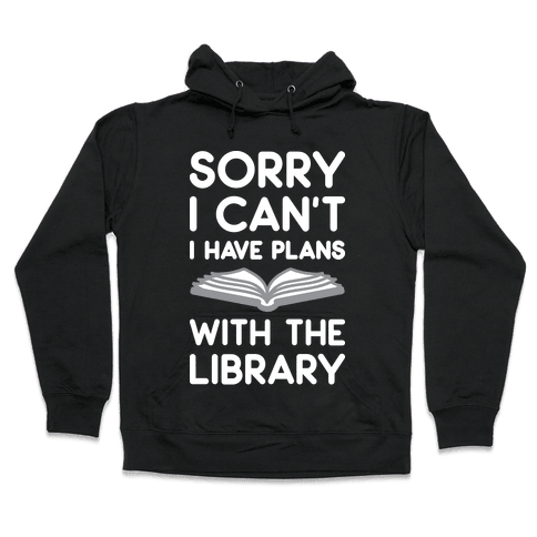 Sorry I Can't I Have Plans With The Library Hooded Sweatshirt