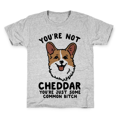 You're Not Cheddar You're Just Some Common Bitch Kids T-Shirt