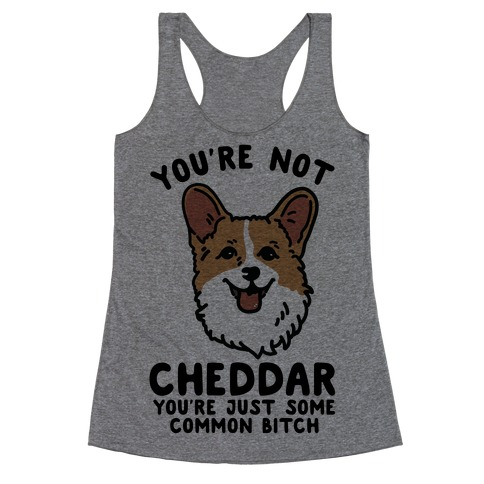 You're Not Cheddar You're Just Some Common Bitch Racerback Tank Top