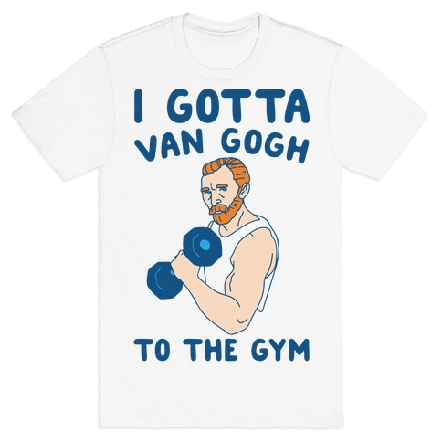 I Gotta Van Gogh To The Gym T-Shirt