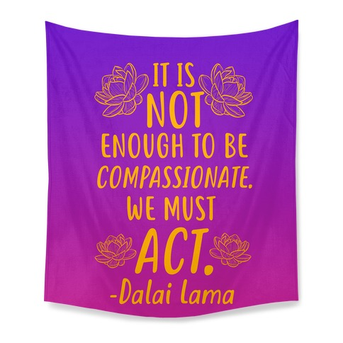 It is Not Enough to Be Compassionate Quote Tapestry