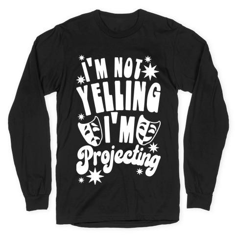 I'm Not Yelling I'm Projecting Long Sleeve T-Shirt