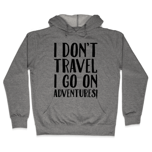 I Don't Travel I Go On Adventures Hooded Sweatshirt