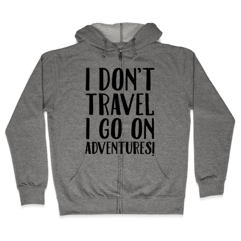 I Don't Travel I Go On Adventures Zip Hoodie