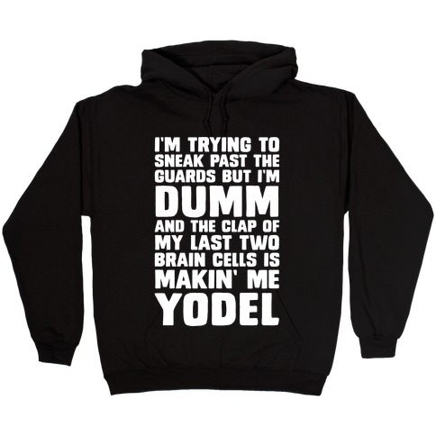 I M Trying To Sneak Past The Guards But I M Dumm And The Clap Of My Last Two Brain Cells Is Makin Me Yodel Hoodie Lookhuman