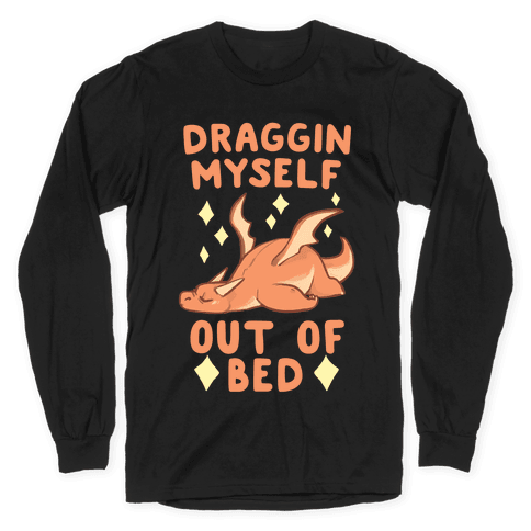 Draggin Myself Out of Bed Dragon Long Sleeve T-Shirt