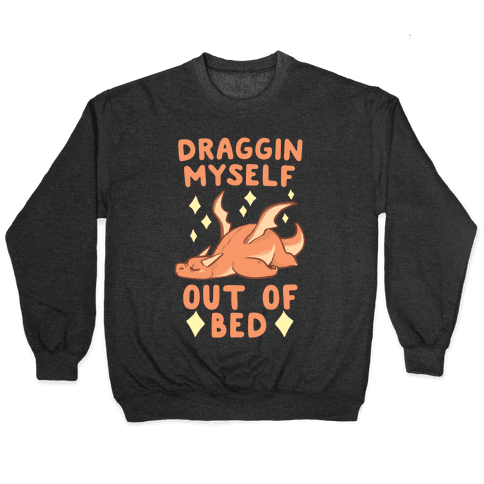 Draggin Myself Out of Bed Dragon Pullover