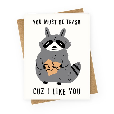 You Must Be Trash Cuz I Like You Greeting Card