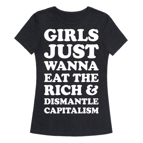 Girls Just Wanna Eat The Rich And Dismantle Capitalism Womens T-Shirt
