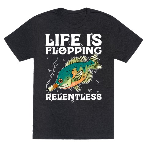 Life is Flopping Relentless Fish T-Shirt
