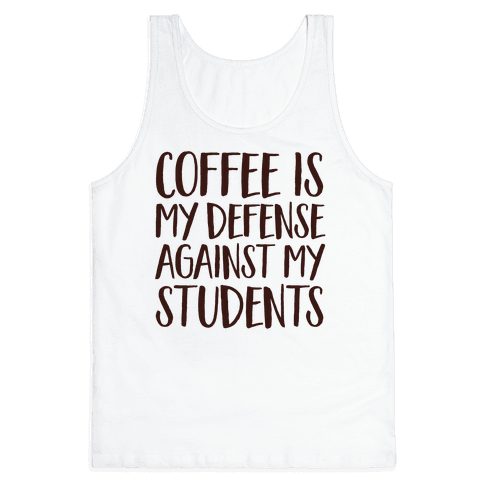 Coffee Is My Defense Against My Students Tank Top