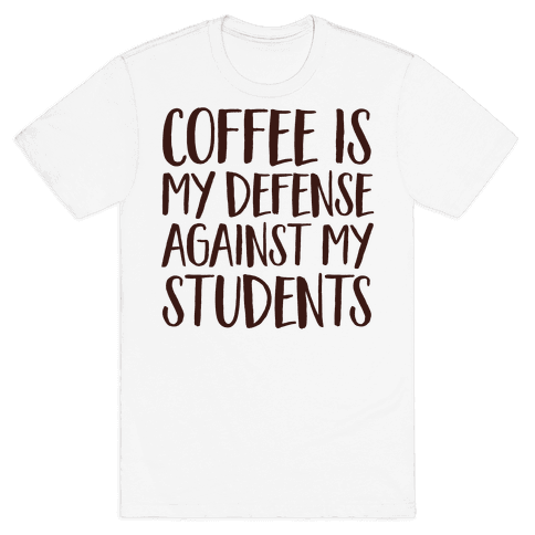 Coffee Is My Defense Against My Students Mens T-Shirt