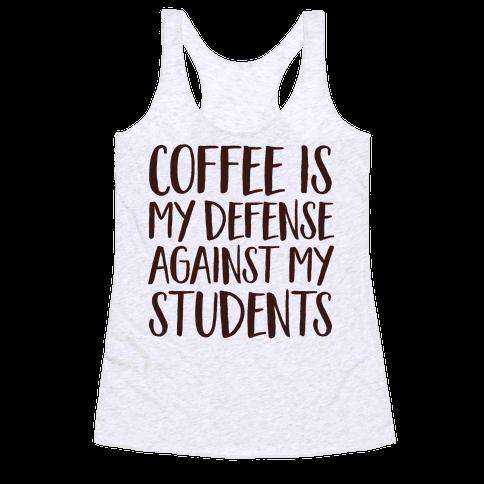 Coffee Is My Defense Against My Students Racerback Tank Top