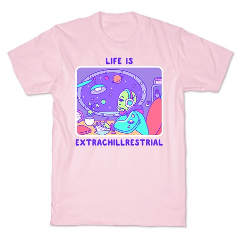 Life Is Extrachillrestrial T-Shirt