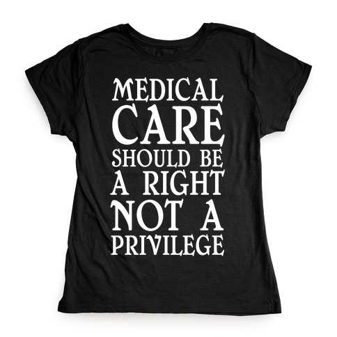 Medical Care Should Be A Right, Not A Privilege Womens T-Shirt