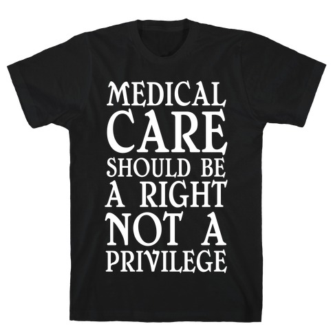 Medical Care Should Be A Right, Not A Privilege T-Shirt