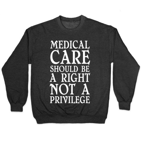 Medical Care Should Be A Right, Not A Privilege Pullover