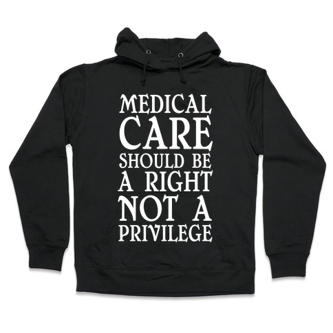 Medical Care Should Be A Right, Not A Privilege Hooded Sweatshirt
