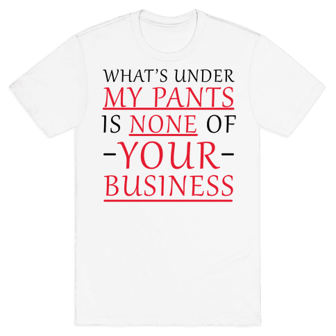 What's Under My Pants Is None Of Your Business Mens T-Shirt