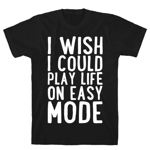 I Wish I Could Play Life On Easy Mode Mens T-Shirt