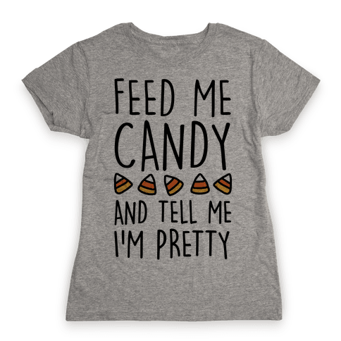 Feed Me Candy And Tell Me I'm Pretty Womens T-Shirt