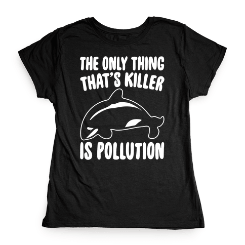 The Only Thing That's Killer Is Pollution White Print Womens T-Shirt