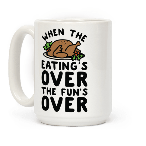 When the Eating's Over the Fun's Over Coffee Mug