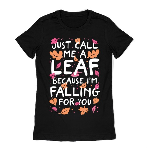 Just Call Me A Leaf Because I'm Falling For You Womens T-Shirt