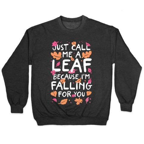 Just Call Me A Leaf Because I'm Falling For You Pullover