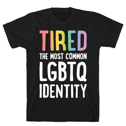 Tired, The Most Common LGBTQ Identity T-Shirt