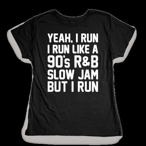 Yeah, I Run, I Run Like A 90's R&B Slow Jam But I Run  Womens T-Shirt