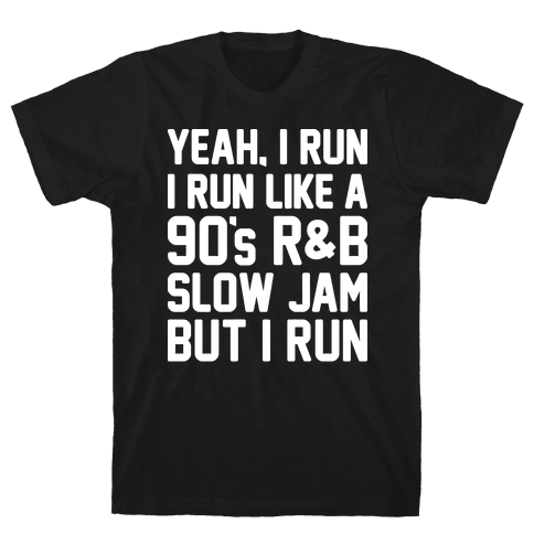 Yeah, I Run, I Run Like A 90's R&B Slow Jam But I Run  Mens T-Shirt