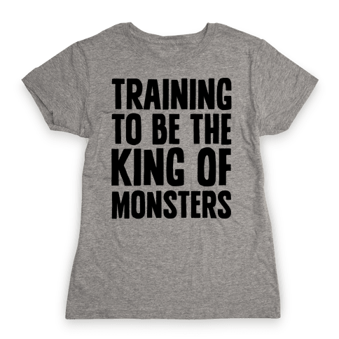 Training To Be The King of Monsters Parody Womens T-Shirt