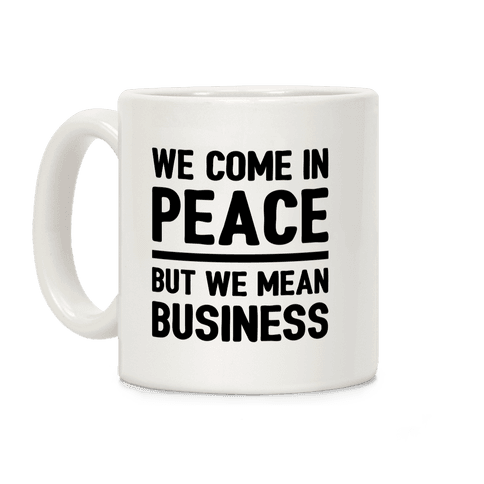 We Come In Peace But We Mean Business Coffee Mug