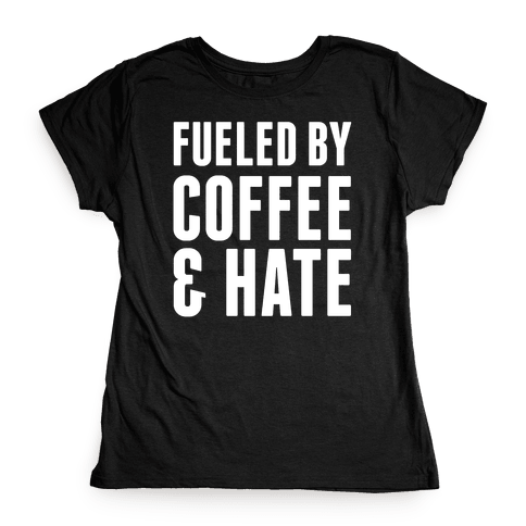 Fueled By Coffee & Hate 2 Womens T-Shirt