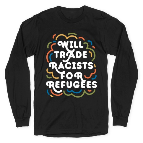 Will Trade Racists For Refugees Long Sleeve T-Shirt