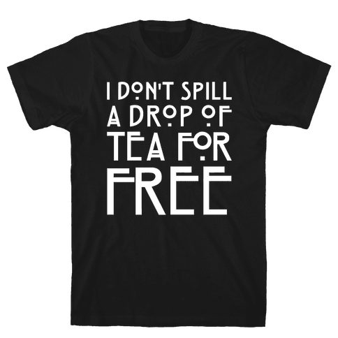 I Don't Spill A Drop of Tea For Free Parody White Print Mens T-Shirt