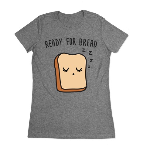 Ready For Bread Womens T-Shirt