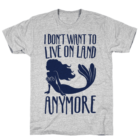 I Don't Want To Live On Land Anymore Mens T-Shirt