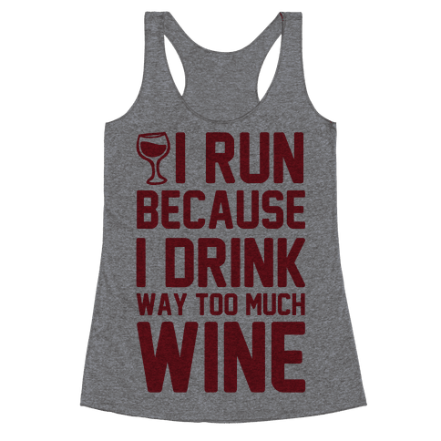 I Run Because I Drink Way Too Much Wine Racerback Tank Top