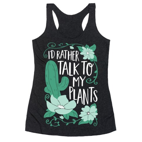 I'd Rather Talk To My Plants Racerback Tank Top