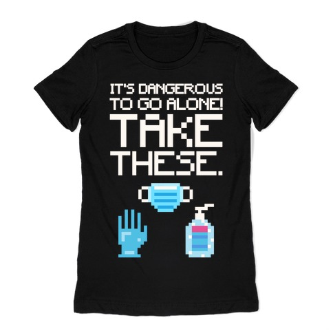 It's Dangerous To Go Alone Take These Social Distancing Parody White Print Womens T-Shirt