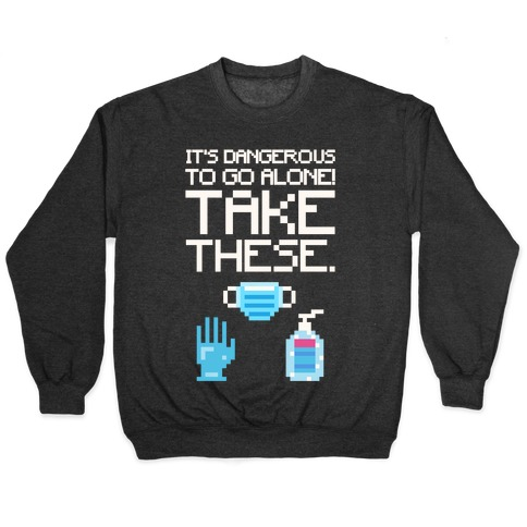 It's Dangerous To Go Alone Take These Social Distancing Parody White Print Pullover