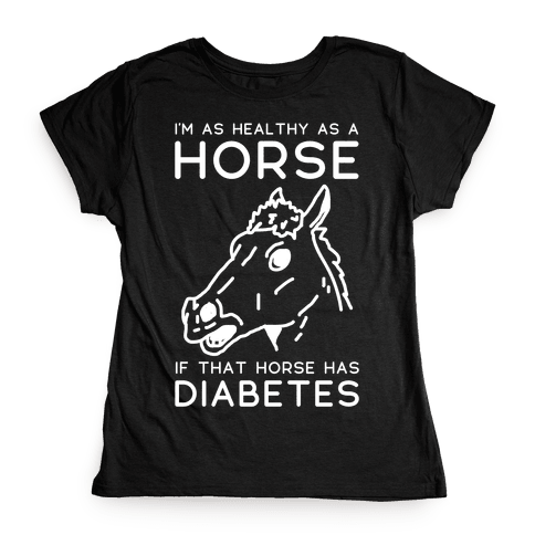 I'm as Healthy as a Horse Womens T-Shirt