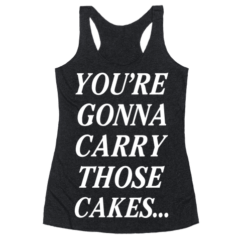 You're Gonna Carry Those Cakes Racerback Tank Top