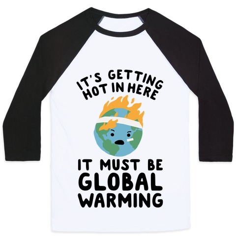 It's Getting Hot in Here, It Must Be Global Warming (Earth) Baseball Tee