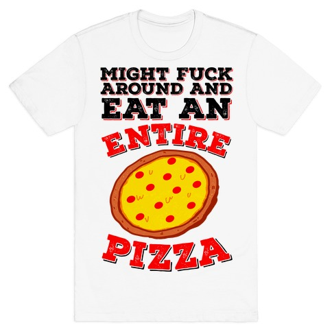 Might F*** Around And Eat An Entire Pizza T-Shirt