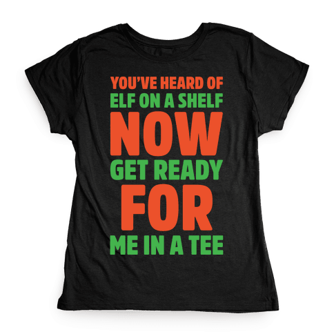 You've Heard Of Elf On A Shelf Now Get Ready For Me In A Tee Parody White Print Womens T-Shirt